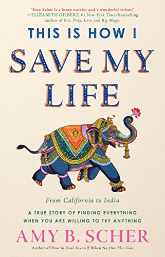 This Is How I Save My Life: From California to India, a True Story Of Finding Everything When You Are Willing To Try Anything