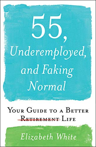 55, Underemployed, and Faking Normal: Your Guide to a Better Life (Hardcover)
