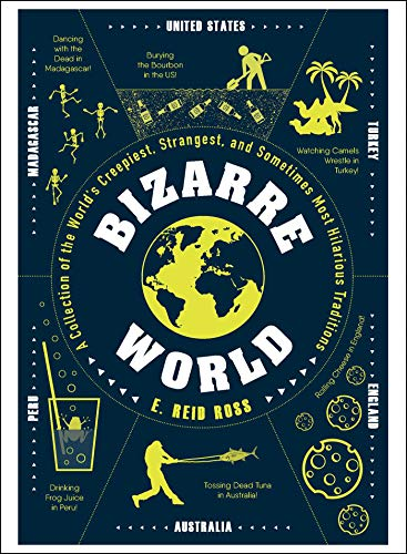 Bizarre World: A Collection of the World's Creepiest, Strangest, and Sometimes Most Hilarious Traditions