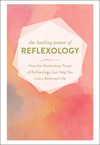 The Healing Power of Reflexology: How the Restorative Power of Reflexology Can Help You Live a Balanced Life