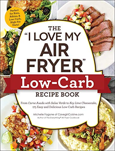 "The ""I Love My Air Fryer"" Low-Carb Recipe Book: From Carne Asada with Salsa Verde to Key Lime Cheesecake, 175 Easy and Delicious Low-Carb Recipes (""I"