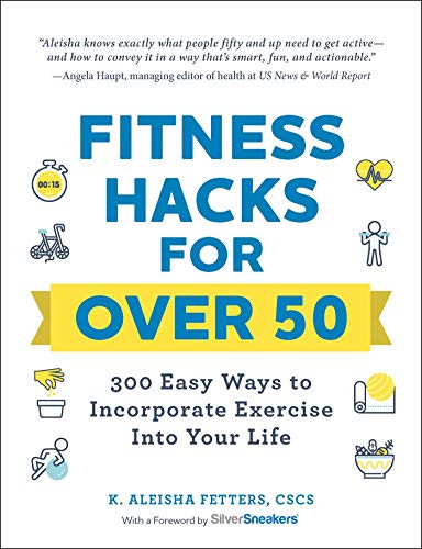 Fitness Hacks for Over 50: 300 Easy Ways to Incorporate Exercise Into Your Life