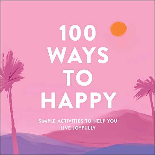 100 Ways to Happy: Simple Activities to Help You Live Joyfully (Hardcover)