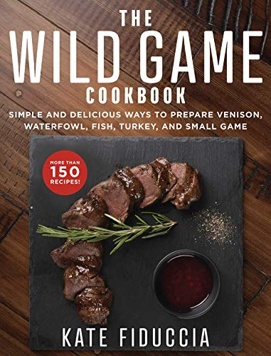 The Wild Game Cookbook: Simple and Delicious Ways to Prepare Venison, Waterfowl, Fish, Turkey, and Small Game