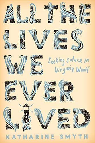 All the Lives We Ever Lived: Seeking Solace in Virginia Woolf