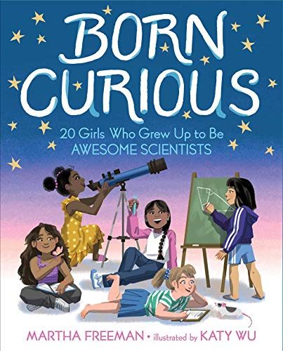 Born Curious: 20 Girls Who Grew Up to Be Awesome Scientists