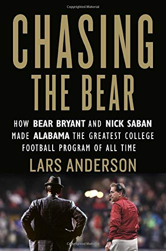 Chasing the Bear: How Bear Bryant and Nick Saban Made Alabama the Greatest College Football Program of All Time