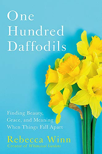 One Hundred Daffodils: Finding Beauty, Grace, and Meaning When Things Fall Apart