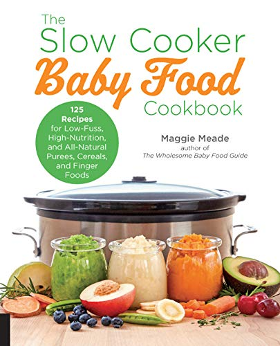 The Slow Cooker Baby Food Cookbook: 125 Recipes for Low-Fuss, High-Nutrition, and All-Natural Purees, Cereals, and Finger Foods