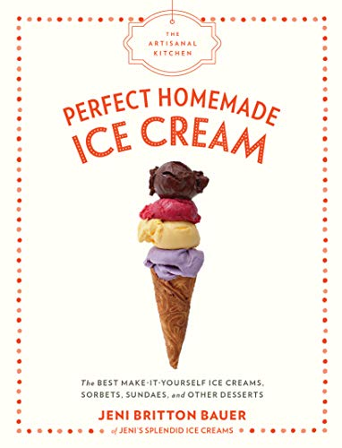 Perfect Homemade Ice Cream: The Best Make-It-Yourself Ice Creams, Sorbets, Sundaes, and Other Desserts (The Artisanal Kitchen)