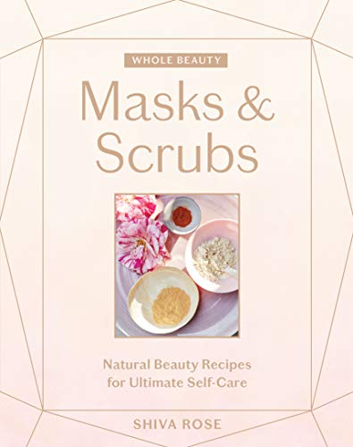 Masks & Scrubs: Natural Beauty Recipes for Ultimate Self-Care (Whole Beauty)