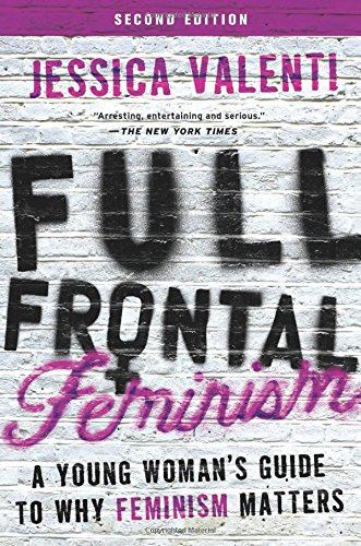 Full Frontal Feminism: A Young Woman's Guide to Why Feminism Matters (Second Edition)