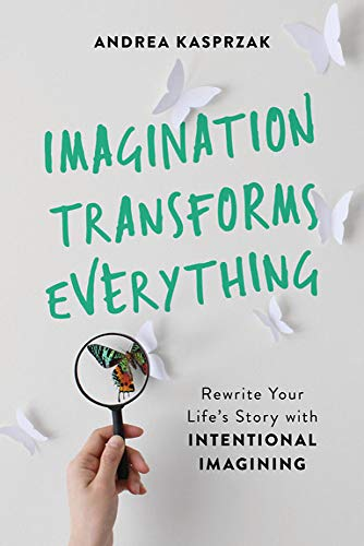 "Imagination Transforms Everything: Rewrite Your Life's Story with ""Intentional Imagining"""