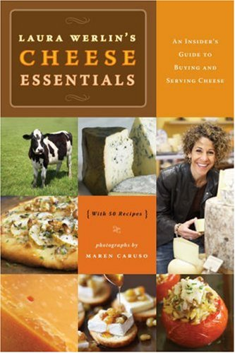 Laura Werlin's Cheese Essentials: An Insider's Guide to Buying and Serving Cheese (with 50 Recipes)
