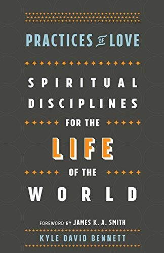 Practices of Love: Spiritual Disciplines for the Life of the Wold