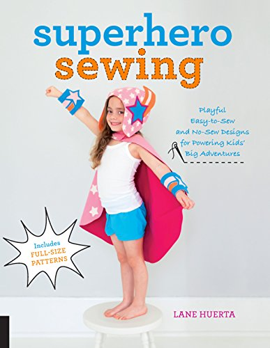 Superhero Sewing: Playful Easy-to-Sew and No-Sew Designs for Powering Kids' Big Adventures