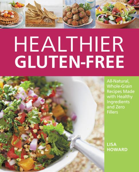 Healthier Gluten-Free: All-Natural, Whole-Grain Recipes Made with Healthy Ingredients and Zero Fillers