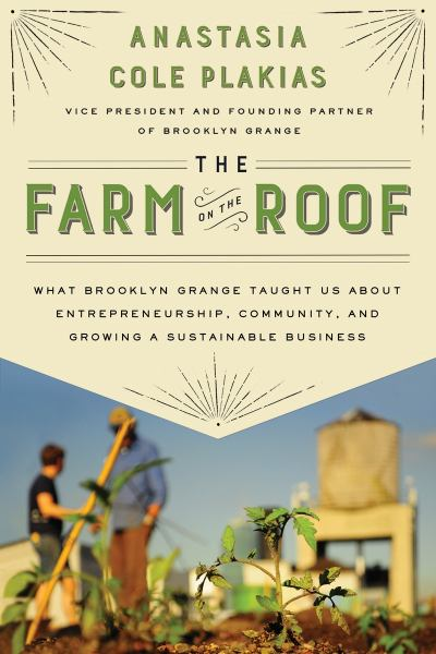 The Farm on the Roof: What Brooklyn Grange Taught Us About Entrepreneurship, Community, and Growing a Sustainable Business