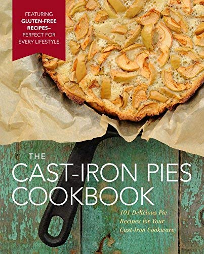 The Cast-Iron Pies Cookbook: 101 Delicious Pie Recipes for Your Cast-Iron Cookware