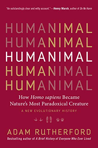 Humanimal: How Homo sapiens Became Nature's Mos Paradoxical Creature