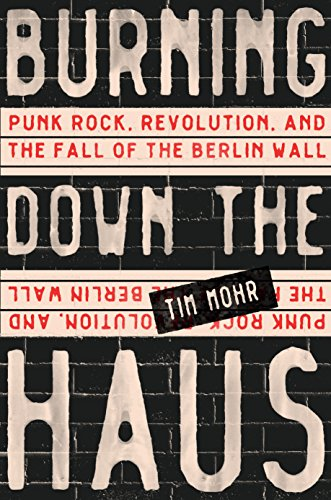 Burning Down the Haus: Punk Rock, Revolution, and the Fall of the Berlin Wall