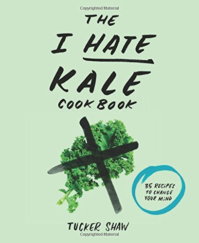 The I Hate Kale Cookbook - 35 Recipes to Change Your Mind