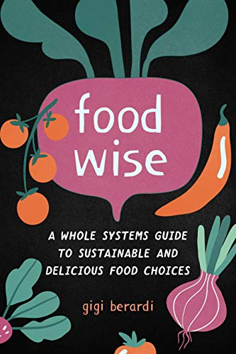 FoodWISE: A Whole Systems Guide to Sustainable and Delicious Food Choices