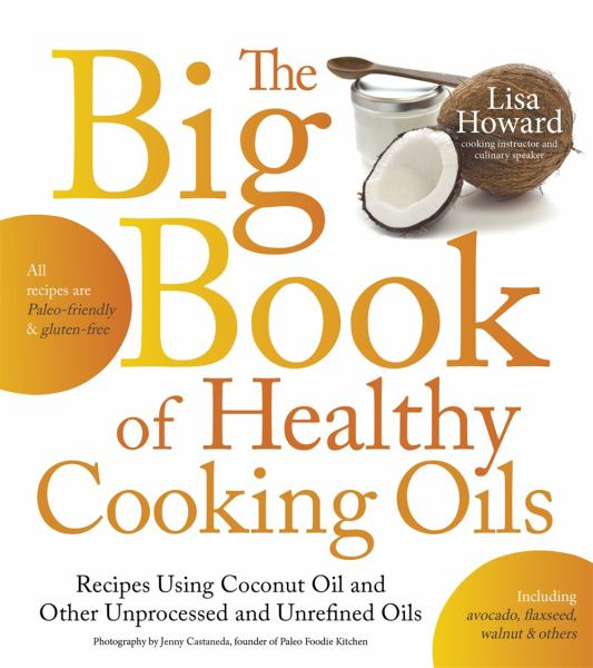The Big Book of Healthy Cooking Oils: Recipes Using Coconut Oil and Other Unprocessed and Unrefined Oils