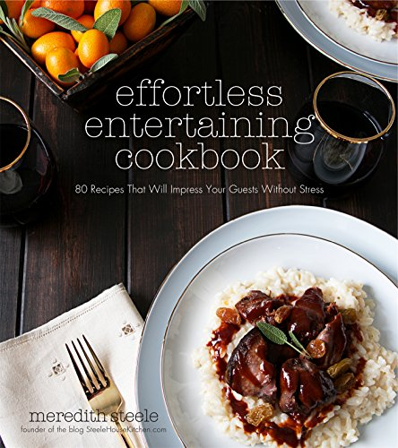 Effortless Entertaining Cookbook: 80 Recipes That Will Impress Your Guests Without Stress