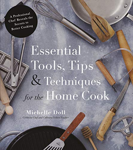 Essential Tools, Tips & Techniques for the Home Cook: A Professional Chef Reveals the Secrets to Better Cooking
