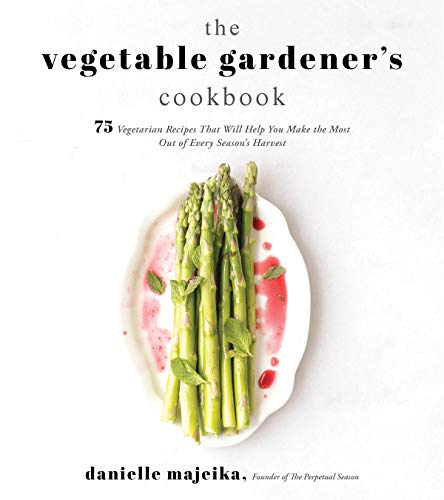The Vegetable Gardener's Cookbook: 75 Vegetarian Recipes That Will Help You Make the Most Out of Every Season's Harvest