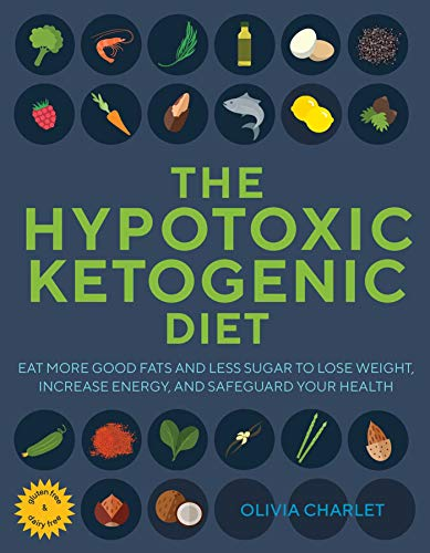 The Hypotoxic Ketogenic Diet: Eat More Good Fats and Less Sugar to Lose Weight, Increase Energy, and Safeguard Your Health