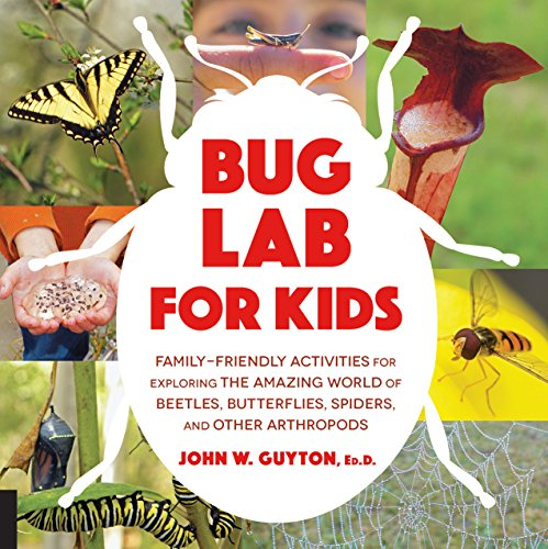 Bug Lab for Kids: Family-Friendly Activities for Exploring the Amazing World of Beetles, Butterflies, Spiders, and Other Arthropods
