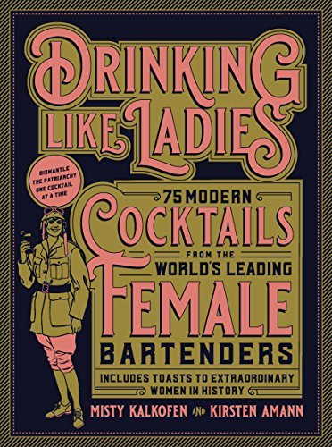 Drinking Like Ladies: 75 Modern Cocktails from the World's Leading Female Bartenders; Includes Toasts to Extraordinary Women in History