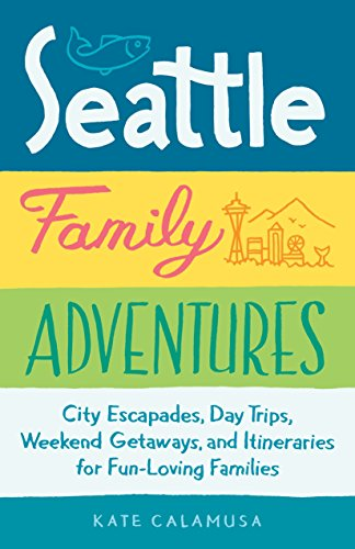 Seattle Family Adventures: City Escapades, Day Trips, Weekend Getaways, and Itineraries for Fun-Loving Families
