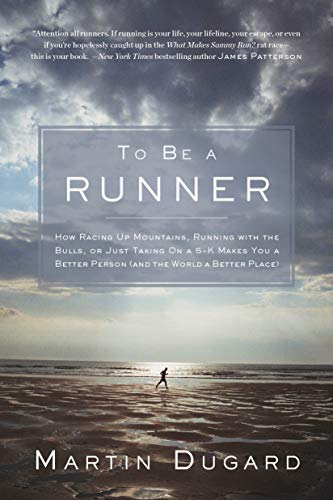 To Be a Runner: How Racing Up Mountains, Running with the Bulls, or Just Taking on a 5-K Makes You a Better Person and the World a Better Place