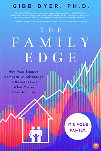 The Family Edge: How Your Biggest Competitive Advantage in Business Isn't What You've Been Taught . . . It's Your Family