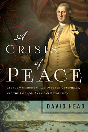 A Crisis of Peace: George Washington, the Newburgh Conspiracy, and the Fate of the American Revolut ion (Hardcover)