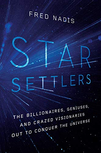 Star Settlers: The Billionaires, Geniuses, and Crazed Visionaries Out to Conquer the Universe