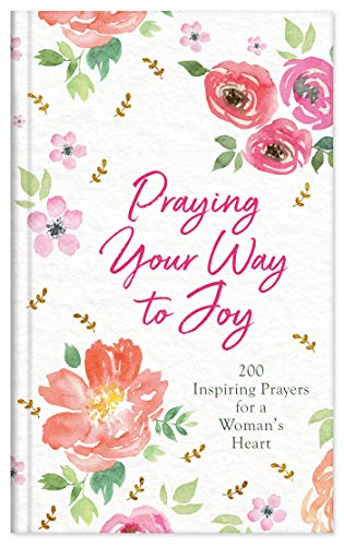 Praying Your Way to Joy: 200 Inspiring Prayers for a Woman's Heart