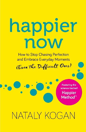 Happier Now: How to Stop Chasing Perfection and Embrace Everyday Moments (Even the Difficult Ones)
