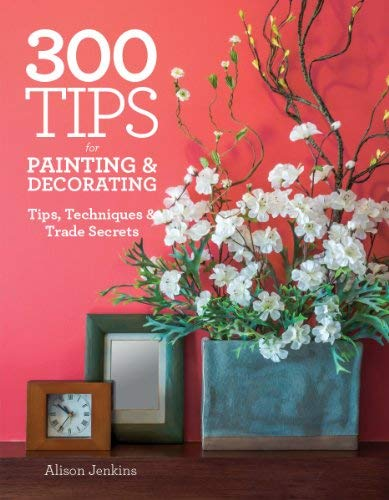 300 Tips for Painting and Decorating: Tips, Techniques and Trade Secrets