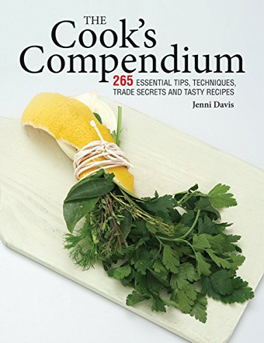 The Cook's Compendium: 265 Essential Tips, Techniques, Trade Secrets and Tasty Recipes