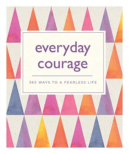 Everyday Courage: 365 Ways to a Fearless Life