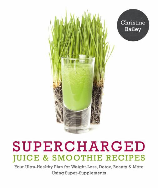 Supercharged Juice & Smoothie Recipes: Your Ultra-Healthy Plan for Weight Loss, Detox, Beauty & More Using Super-Supplements