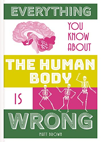 Everything You Know About the Human Body Is Wrong (Everything You Know Is Wrong)