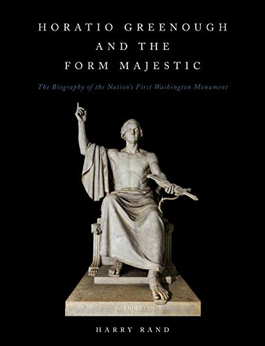 Horatio Greenough and the Form Majestic: The Biography of the Nation's First Washington Monument