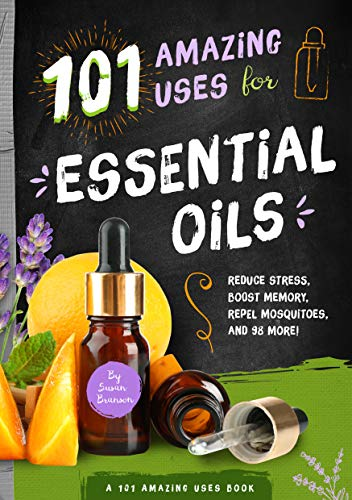 101 Amazing Uses for Essential Oils: Reduce Stress, Boost Memory, Repel Mosquitoes and 98 More