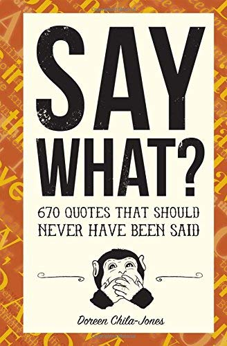 Say What?: 670 Quotes That Should Never Have Been Said