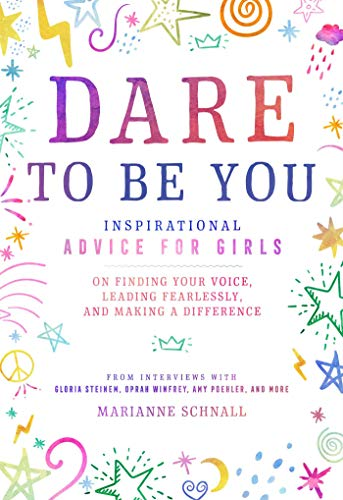 Dare to Be You: Inspirational Advice for Girls on Finding Your Voice, Leading Fearlessly, and Making a Difference